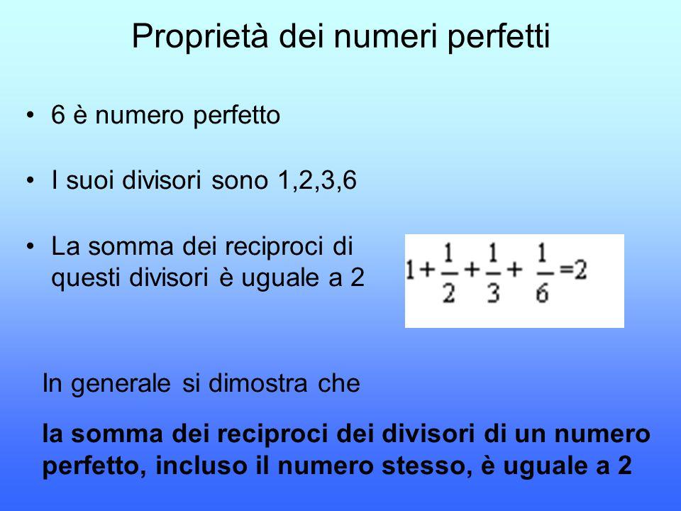 Proprietà dei numeri perfetti 6 è numero perfetto I suoi divisori sono 1,2,3,6 La somma dei reciproci di questi divisori è uguale a 2 In generale si d