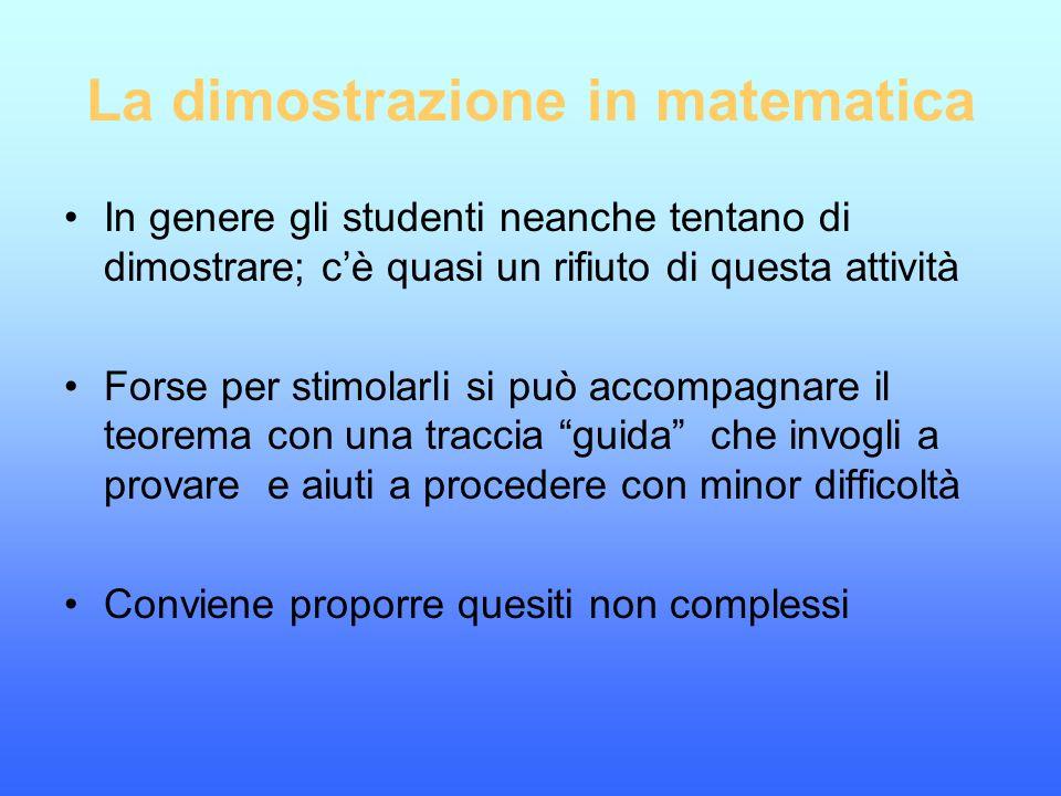 La dimostrazione in matematica In genere gli studenti neanche tentano di dimostrare; c'è quasi un rifiuto di questa attività Forse per stimolarli si p
