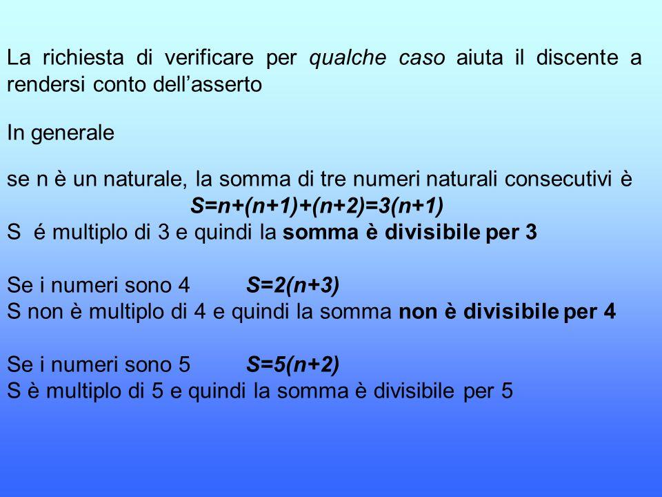 La richiesta di verificare per qualche caso aiuta il discente a rendersi conto dell'asserto In generale se n è un naturale, la somma di tre numeri nat