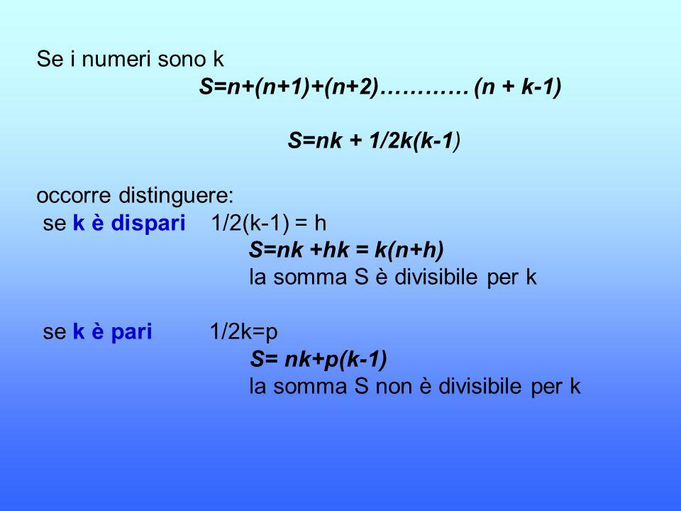 Se i numeri sono k S=n+(n+1)+(n+2)………… (n + k-1) S=nk + 1/2k(k-1) occorre distinguere: se k è dispari 1/2(k-1) = h S=nk +hk = k(n+h) la somma S è divi