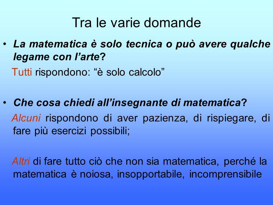 """Tra le varie domande La matematica è solo tecnica o può avere qualche legame con l'arte? Tutti rispondono: """"è solo calcolo"""" Che cosa chiedi all'insegn"""