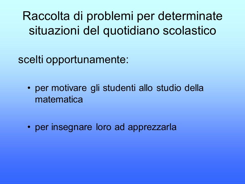 Raccolta di problemi per determinate situazioni del quotidiano scolastico scelti opportunamente: per motivare gli studenti allo studio della matematic