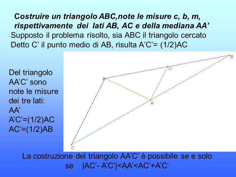 Costruire un triangolo ABC,note le misure c, b, m, rispettivamente dei lati AB, AC e della mediana AA' Supposto il problema risolto, sia ABC il triang