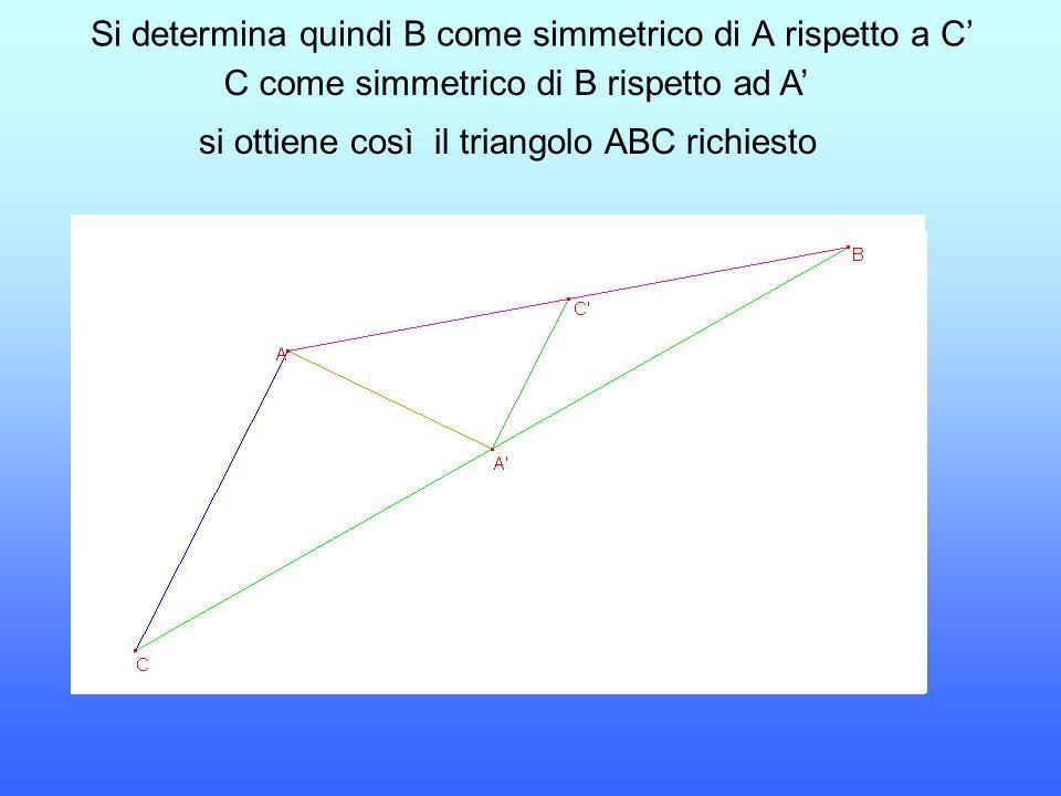 Si determina quindi B come simmetrico di A rispetto a C' si ottiene così il triangolo ABC richiesto C come simmetrico di B rispetto ad A'