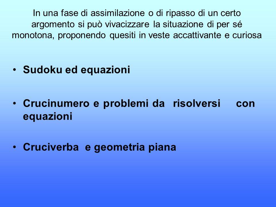 Sudoku ed equazioni Crucinumero e problemi da risolversi con equazioni Cruciverba e geometria piana In una fase di assimilazione o di ripasso di un ce