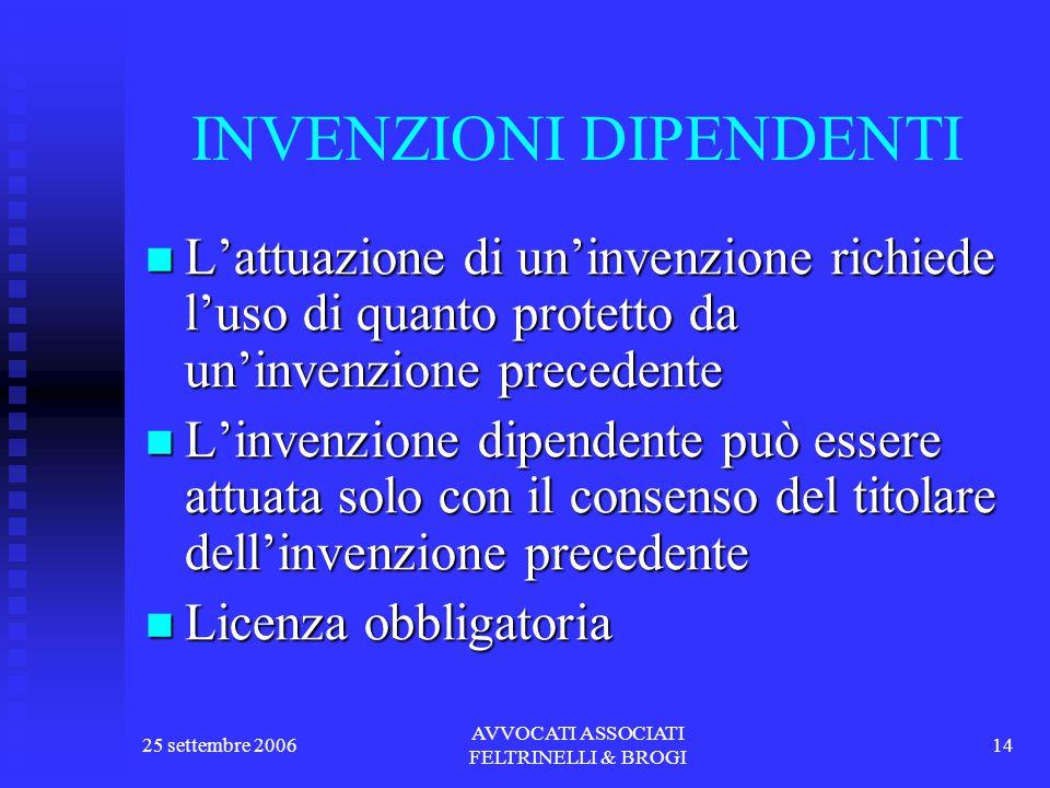 25 settembre 2006 AVVOCATI ASSOCIATI FELTRINELLI & BROGI 14 INVENZIONI DIPENDENTI L'attuazione di un'invenzione richiede l'uso di quanto protetto da un'invenzione precedente L'attuazione di un'invenzione richiede l'uso di quanto protetto da un'invenzione precedente L'invenzione dipendente può essere attuata solo con il consenso del titolare dell'invenzione precedente L'invenzione dipendente può essere attuata solo con il consenso del titolare dell'invenzione precedente Licenza obbligatoria Licenza obbligatoria