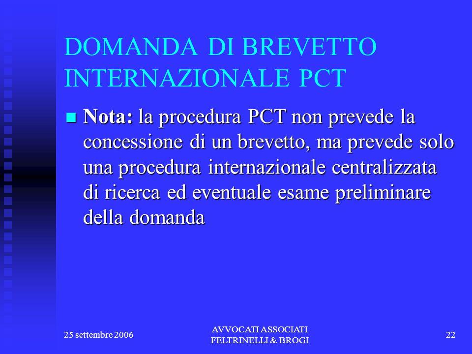 25 settembre 2006 AVVOCATI ASSOCIATI FELTRINELLI & BROGI 22 DOMANDA DI BREVETTO INTERNAZIONALE PCT Nota: la procedura PCT non prevede la concessione di un brevetto, ma prevede solo una procedura internazionale centralizzata di ricerca ed eventuale esame preliminare della domanda Nota: la procedura PCT non prevede la concessione di un brevetto, ma prevede solo una procedura internazionale centralizzata di ricerca ed eventuale esame preliminare della domanda