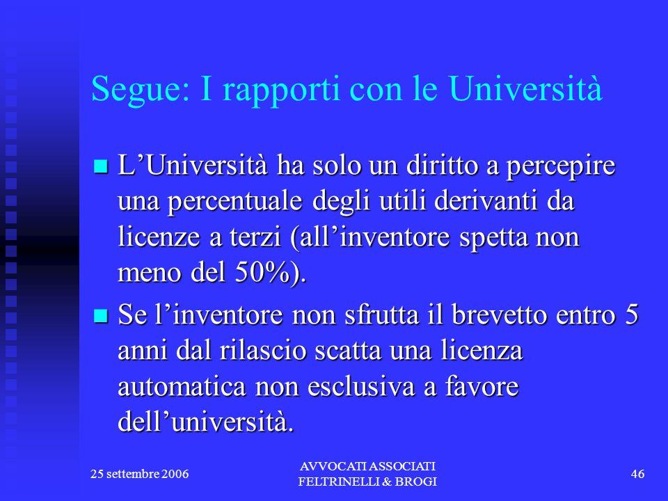 25 settembre 2006 AVVOCATI ASSOCIATI FELTRINELLI & BROGI 46 Segue: I rapporti con le Università L'Università ha solo un diritto a percepire una percentuale degli utili derivanti da licenze a terzi (all'inventore spetta non meno del 50%).