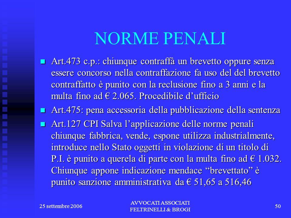 25 settembre 2006 AVVOCATI ASSOCIATI FELTRINELLI & BROGI 50 NORME PENALI Art.473 c.p.: chiunque contraffà un brevetto oppure senza essere concorso nella contraffazione fa uso del del brevetto contraffatto è punito con la reclusione fino a 3 anni e la multa fino ad € 2.065.