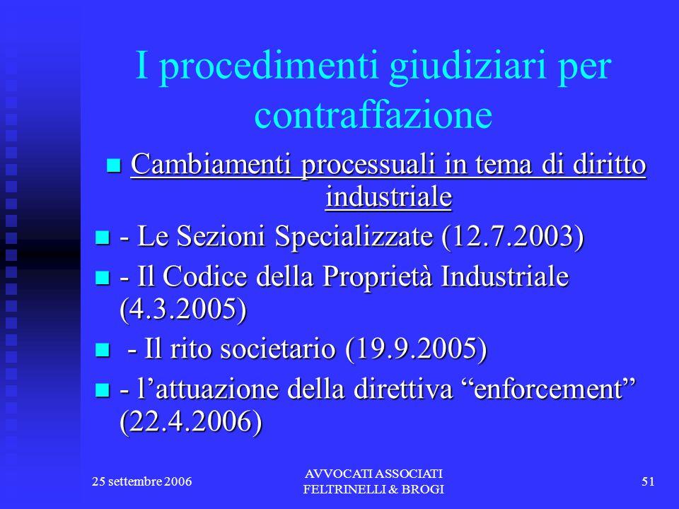 25 settembre 2006 AVVOCATI ASSOCIATI FELTRINELLI & BROGI 51 I procedimenti giudiziari per contraffazione Cambiamenti processuali in tema di diritto industriale Cambiamenti processuali in tema di diritto industriale - Le Sezioni Specializzate (12.7.2003) - Le Sezioni Specializzate (12.7.2003) - Il Codice della Proprietà Industriale (4.3.2005) - Il Codice della Proprietà Industriale (4.3.2005) - Il rito societario (19.9.2005) - Il rito societario (19.9.2005) - l'attuazione della direttiva enforcement (22.4.2006) - l'attuazione della direttiva enforcement (22.4.2006)