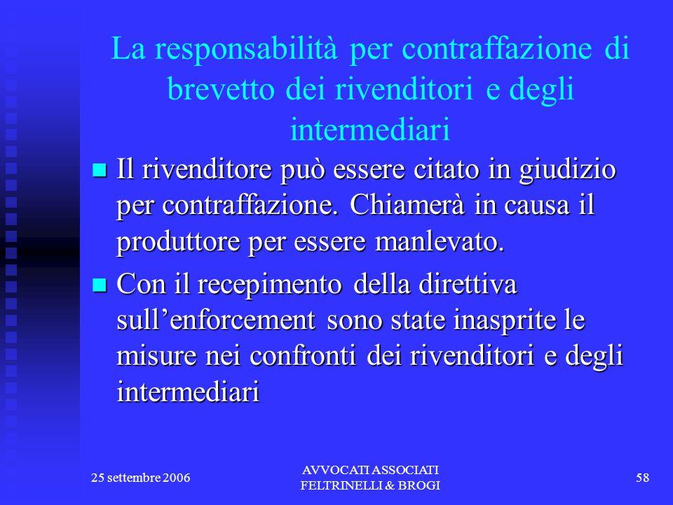 25 settembre 2006 AVVOCATI ASSOCIATI FELTRINELLI & BROGI 58 La responsabilità per contraffazione di brevetto dei rivenditori e degli intermediari Il rivenditore può essere citato in giudizio per contraffazione.