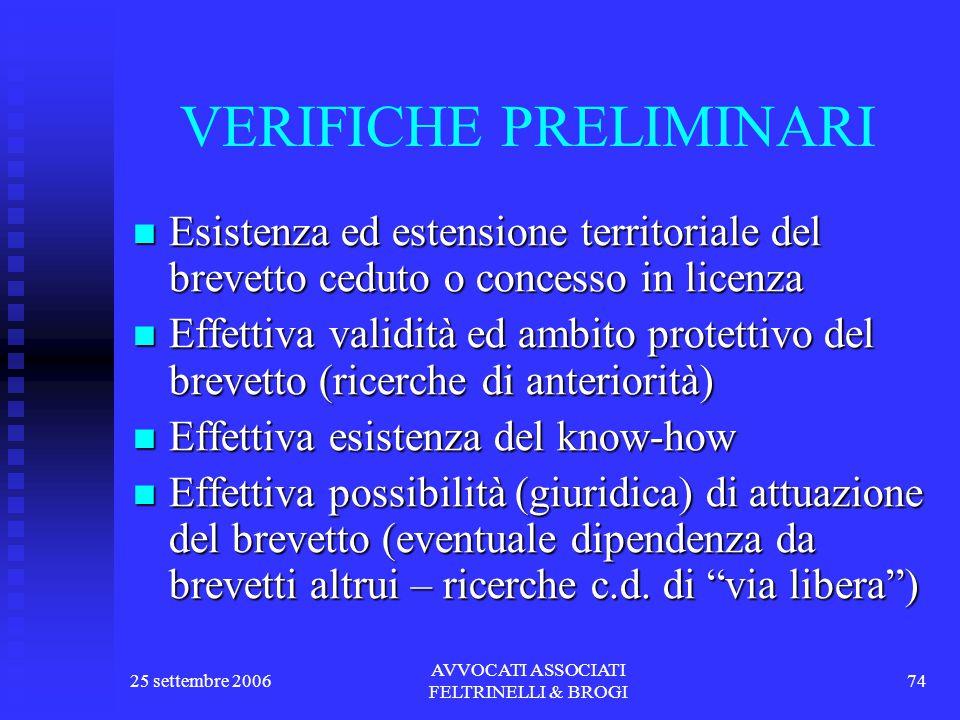 25 settembre 2006 AVVOCATI ASSOCIATI FELTRINELLI & BROGI 74 VERIFICHE PRELIMINARI Esistenza ed estensione territoriale del brevetto ceduto o concesso in licenza Esistenza ed estensione territoriale del brevetto ceduto o concesso in licenza Effettiva validità ed ambito protettivo del brevetto (ricerche di anteriorità) Effettiva validità ed ambito protettivo del brevetto (ricerche di anteriorità) Effettiva esistenza del know-how Effettiva esistenza del know-how Effettiva possibilità (giuridica) di attuazione del brevetto (eventuale dipendenza da brevetti altrui – ricerche c.d.