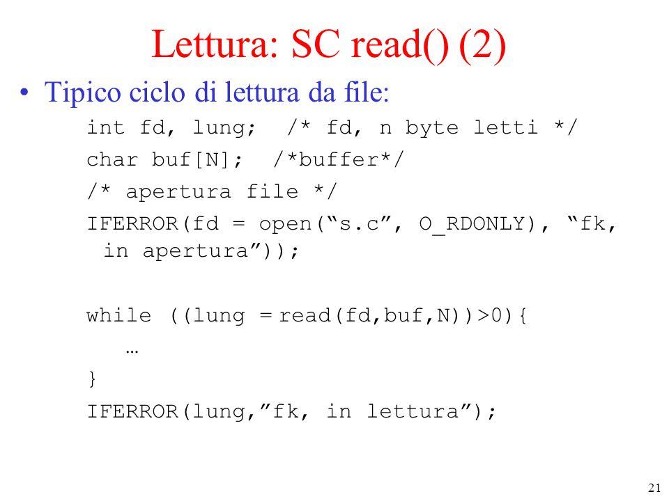 21 Lettura: SC read() (2) Tipico ciclo di lettura da file: int fd, lung; /* fd, n byte letti */ char buf[N]; /*buffer*/ /* apertura file */ IFERROR(fd = open( s.c , O_RDONLY), fk, in apertura )); while ((lung = read(fd,buf,N))>0){ … } IFERROR(lung, fk, in lettura );