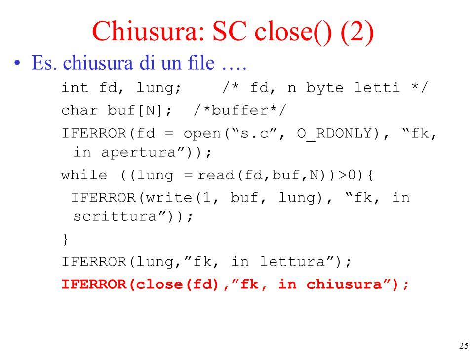 "25 Chiusura: SC close() (2) Es. chiusura di un file …. int fd, lung; /* fd, n byte letti */ char buf[N]; /*buffer*/ IFERROR(fd = open(""s.c"", O_RDONLY)"