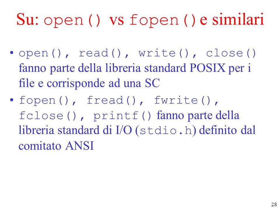 28 Su: open() vs fopen() e similari open(), read(), write(), close() fanno parte della libreria standard POSIX per i file e corrisponde ad una SC fope