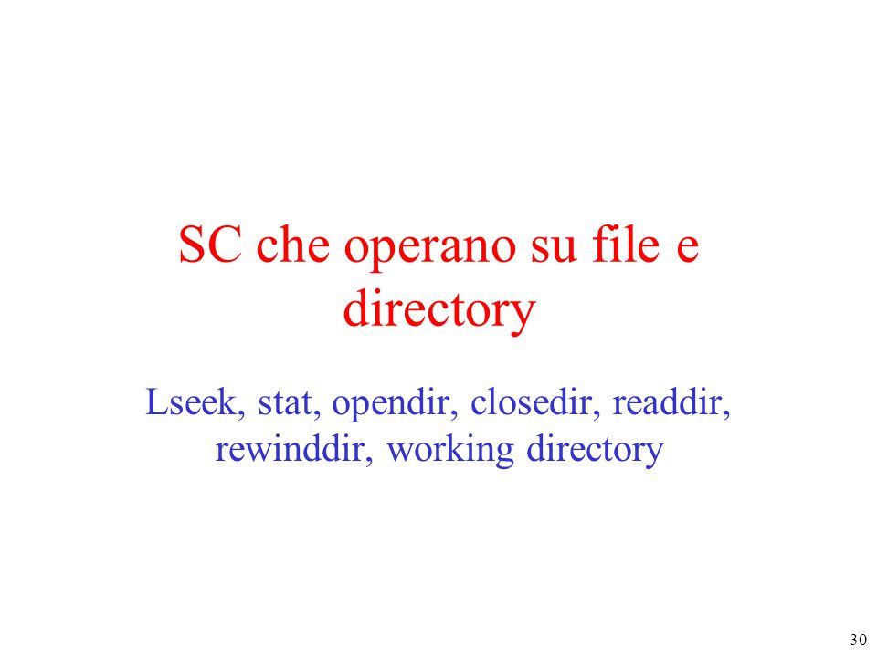 30 SC che operano su file e directory Lseek, stat, opendir, closedir, readdir, rewinddir, working directory