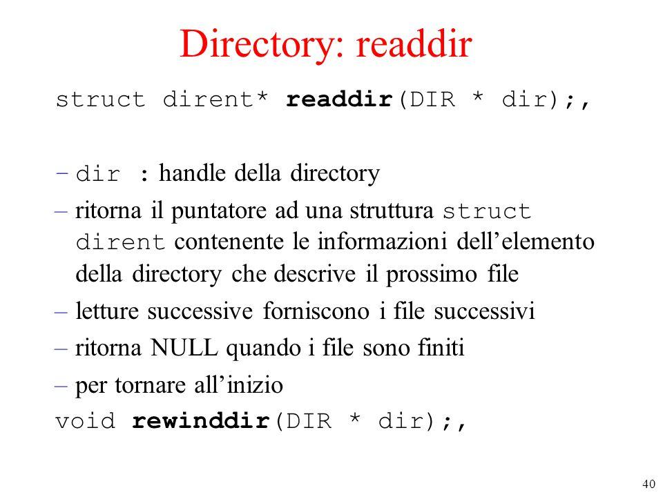 40 Directory: readdir struct dirent* readdir(DIR * dir);, –dir : handle della directory –ritorna il puntatore ad una struttura struct dirent contenente le informazioni dell'elemento della directory che descrive il prossimo file –letture successive forniscono i file successivi –ritorna NULL quando i file sono finiti –per tornare all'inizio void rewinddir(DIR * dir);,