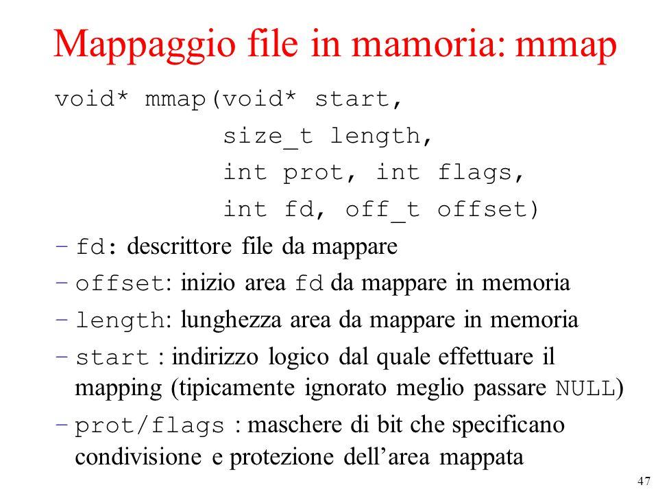 47 Mappaggio file in mamoria: mmap void* mmap(void* start, size_t length, int prot, int flags, int fd, off_t offset) –fd: descrittore file da mappare –offset : inizio area fd da mappare in memoria –length : lunghezza area da mappare in memoria –start : indirizzo logico dal quale effettuare il mapping (tipicamente ignorato meglio passare NULL ) –prot/flags : maschere di bit che specificano condivisione e protezione dell'area mappata
