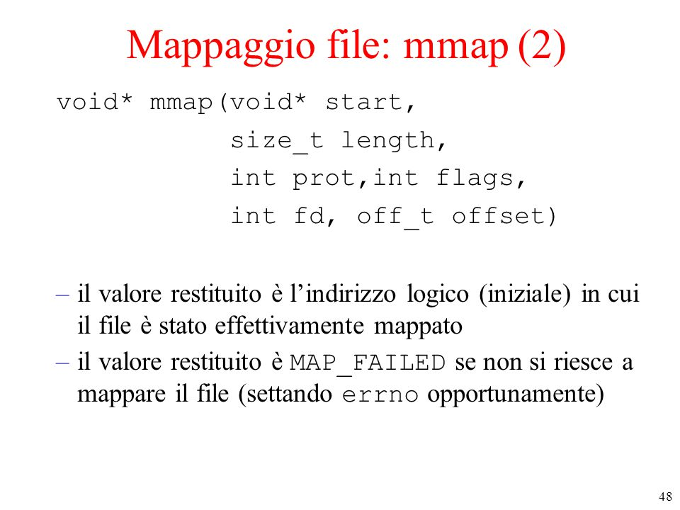 48 Mappaggio file: mmap (2) void* mmap(void* start, size_t length, int prot,int flags, int fd, off_t offset) –il valore restituito è l'indirizzo logic