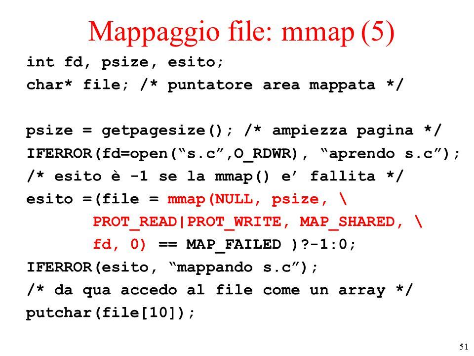 51 Mappaggio file: mmap (5) int fd, psize, esito; char* file; /* puntatore area mappata */ psize = getpagesize(); /* ampiezza pagina */ IFERROR(fd=open( s.c ,O_RDWR), aprendo s.c ); /* esito è -1 se la mmap() e' fallita */ esito =(file = mmap(NULL, psize, \ PROT_READ|PROT_WRITE, MAP_SHARED, \ fd, 0) == MAP_FAILED ) -1:0; IFERROR(esito, mappando s.c ); /* da qua accedo al file come un array */ putchar(file[10]);