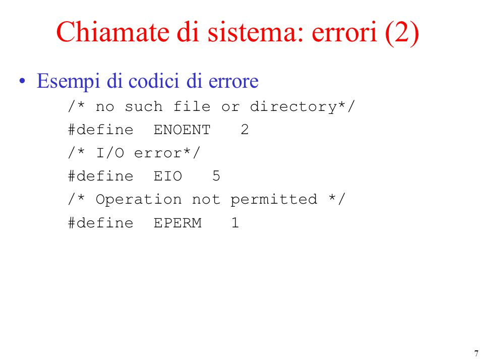 7 Chiamate di sistema: errori (2) Esempi di codici di errore /* no such file or directory*/ #define ENOENT 2 /* I/O error*/ #define EIO 5 /* Operation not permitted */ #define EPERM 1