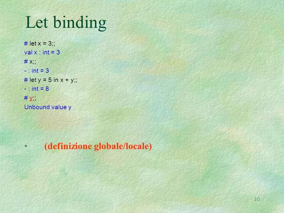 10 Let binding # let x = 3;; val x : int = 3 # x;; - : int = 3 # let y = 5 in x + y;; - : int = 8 # y;; Unbound value y (definizione globale/locale)