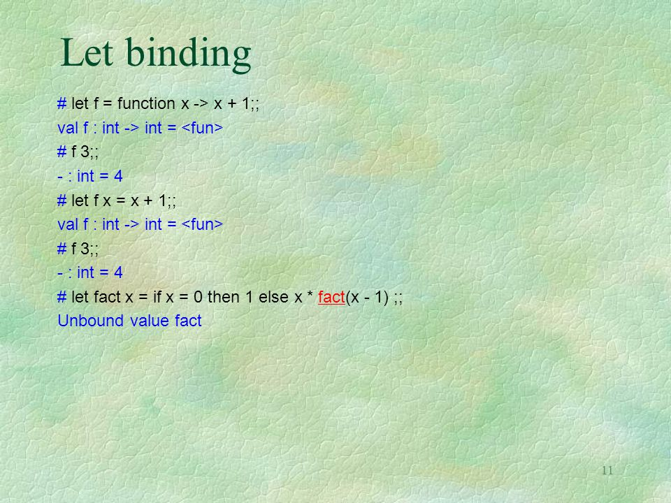 11 Let binding # let f = function x -> x + 1;; val f : int -> int = # f 3;; - : int = 4 # let f x = x + 1;; val f : int -> int = # f 3;; - : int = 4 # let fact x = if x = 0 then 1 else x * fact(x - 1) ;; Unbound value fact