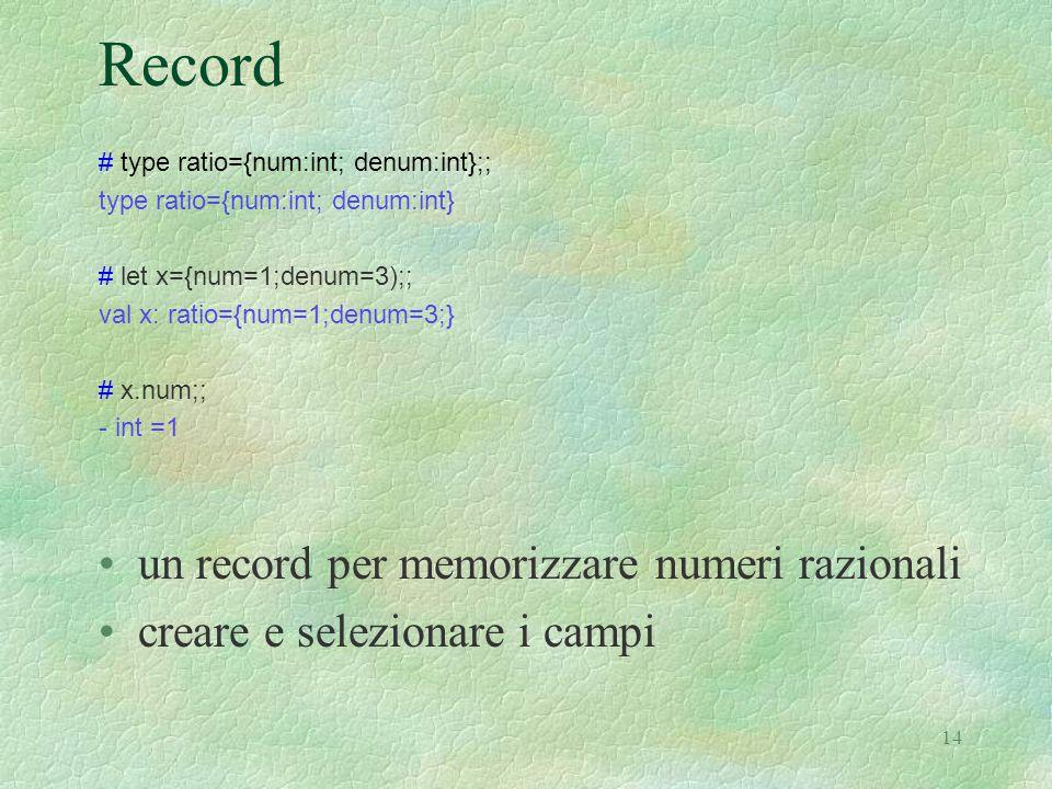 14 Record # type ratio={num:int; denum:int};; type ratio={num:int; denum:int} # let x={num=1;denum=3);; val x: ratio={num=1;denum=3;} # x.num;; - int =1 un record per memorizzare numeri razionali creare e selezionare i campi