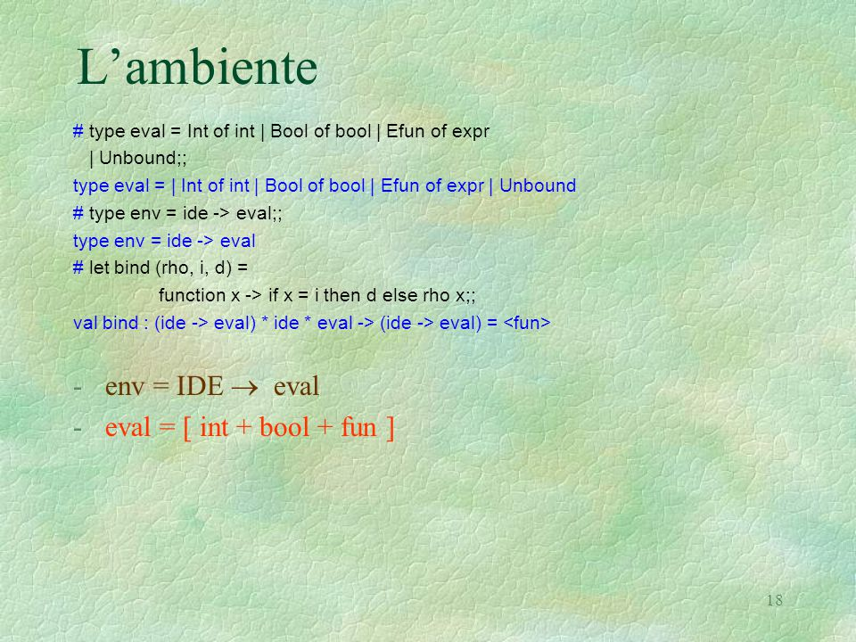 18 L'ambiente # type eval = Int of int | Bool of bool | Efun of expr | Unbound;; type eval = | Int of int | Bool of bool | Efun of expr | Unbound # type env = ide -> eval;; type env = ide -> eval # let bind (rho, i, d) = function x -> if x = i then d else rho x;; val bind : (ide -> eval) * ide * eval -> (ide -> eval) = -env = IDE  eval -eval = [ int + bool + fun ]
