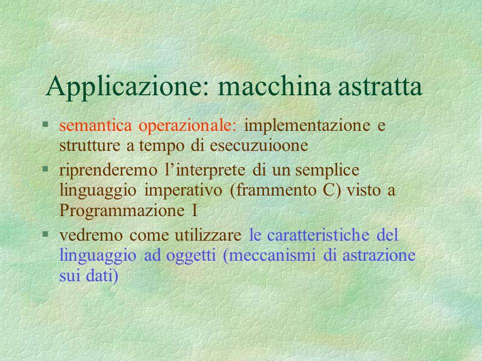 Applicazione: macchina astratta §semantica operazionale: implementazione e strutture a tempo di esecuzuioone §riprenderemo l'interprete di un semplice linguaggio imperativo (frammento C) visto a Programmazione I §vedremo come utilizzare le caratteristiche del linguaggio ad oggetti (meccanismi di astrazione sui dati)