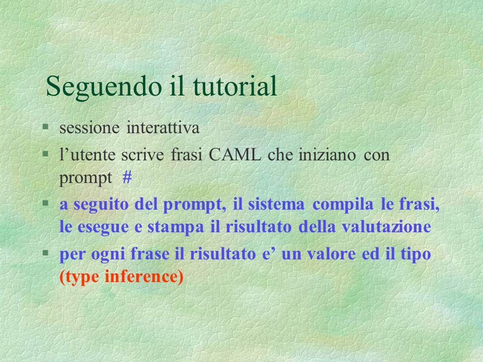Seguendo il tutorial §sessione interattiva §l'utente scrive frasi CAML che iniziano con prompt # §a seguito del prompt, il sistema compila le frasi, le esegue e stampa il risultato della valutazione §per ogni frase il risultato e' un valore ed il tipo (type inference)