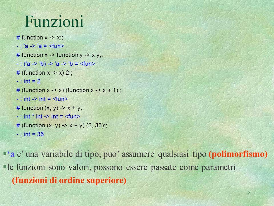 8 Funzioni # function x -> x;; - : a -> a = # function x -> function y -> x y;; - : ( a -> b) -> a -> b = # (function x -> x) 2;; - : int = 2 # (function x -> x) (function x -> x + 1);; - : int -> int = # function (x, y) -> x + y;; - : int * int -> int = # (function (x, y) -> x + y) (2, 33);; - : int = 35 §'a e' una variabile di tipo, puo' assumere qualsiasi tipo (polimorfismo) §le funzioni sono valori, possono essere passate come parametri (funzioni di ordine superiore)