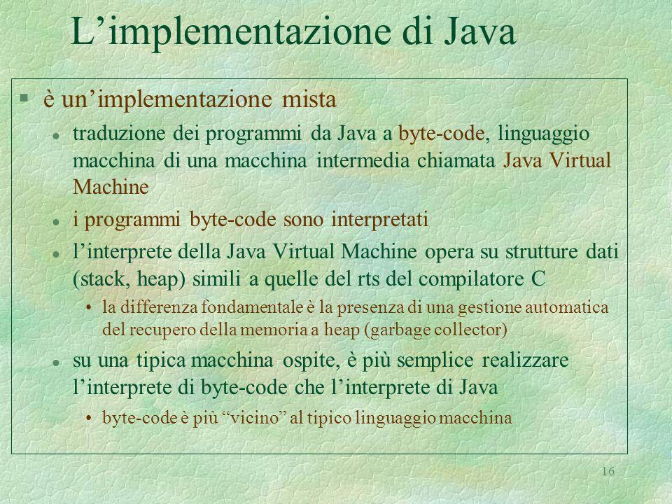16 L'implementazione di Java §è un'implementazione mista l traduzione dei programmi da Java a byte-code, linguaggio macchina di una macchina intermedia chiamata Java Virtual Machine l i programmi byte-code sono interpretati l l'interprete della Java Virtual Machine opera su strutture dati (stack, heap) simili a quelle del rts del compilatore C la differenza fondamentale è la presenza di una gestione automatica del recupero della memoria a heap (garbage collector) l su una tipica macchina ospite, è più semplice realizzare l'interprete di byte-code che l'interprete di Java byte-code è più vicino al tipico linguaggio macchina