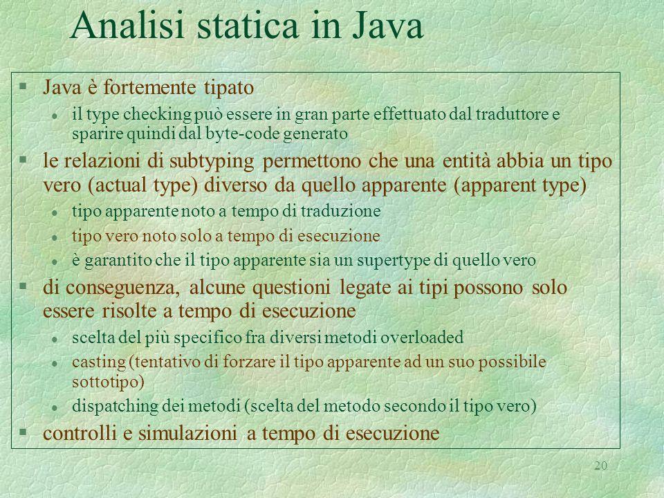 20 Analisi statica in Java §Java è fortemente tipato l il type checking può essere in gran parte effettuato dal traduttore e sparire quindi dal byte-code generato §le relazioni di subtyping permettono che una entità abbia un tipo vero (actual type) diverso da quello apparente (apparent type) l tipo apparente noto a tempo di traduzione l tipo vero noto solo a tempo di esecuzione l è garantito che il tipo apparente sia un supertype di quello vero §di conseguenza, alcune questioni legate ai tipi possono solo essere risolte a tempo di esecuzione l scelta del più specifico fra diversi metodi overloaded l casting (tentativo di forzare il tipo apparente ad un suo possibile sottotipo) l dispatching dei metodi (scelta del metodo secondo il tipo vero) §controlli e simulazioni a tempo di esecuzione