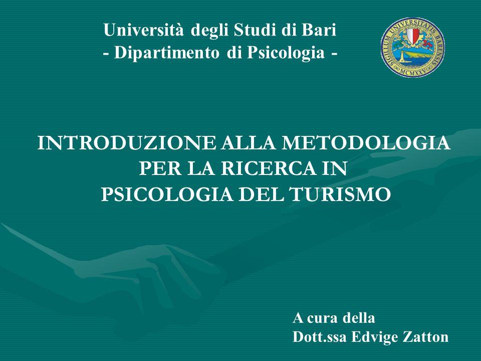 INTRODUZIONE ALLA METODOLOGIA PER LA RICERCA IN PSICOLOGIA DEL TURISMO A cura della Dott.ssa Edvige Zatton Università degli Studi di Bari - Dipartimento di Psicologia -