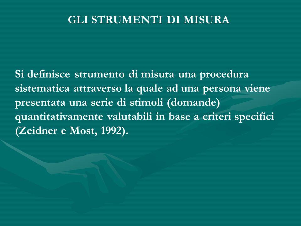 GLI STRUMENTI DI MISURA Si definisce strumento di misura una procedura sistematica attraverso la quale ad una persona viene presentata una serie di stimoli (domande) quantitativamente valutabili in base a criteri specifici (Zeidner e Most, 1992).