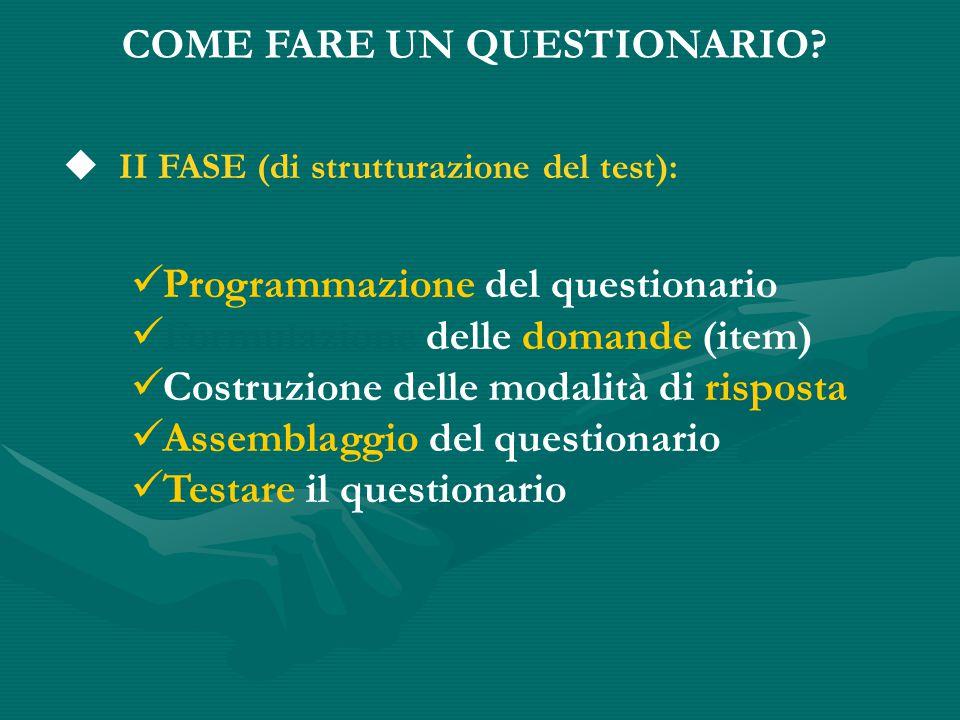 Programmazione del questionario Formulazione delle domande (item)  Costruzione delle modalità di risposta Assemblaggio del questionario Testare il questionario COME FARE UN QUESTIONARIO.