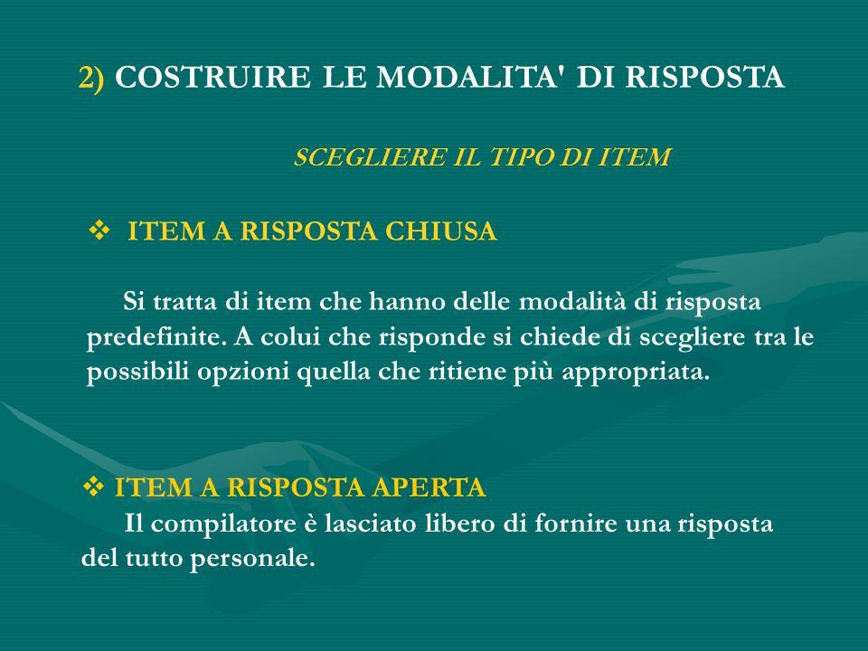 2) COSTRUIRE LE MODALITA DI RISPOSTA  ITEM A RISPOSTA CHIUSA Si tratta di item che hanno delle modalità di risposta predefinite.