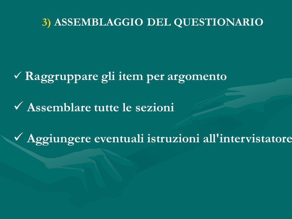 3) ASSEMBLAGGIO DEL QUESTIONARIO Raggruppare gli item per argomento Assemblare tutte le sezioni Aggiungere eventuali istruzioni all intervistatore