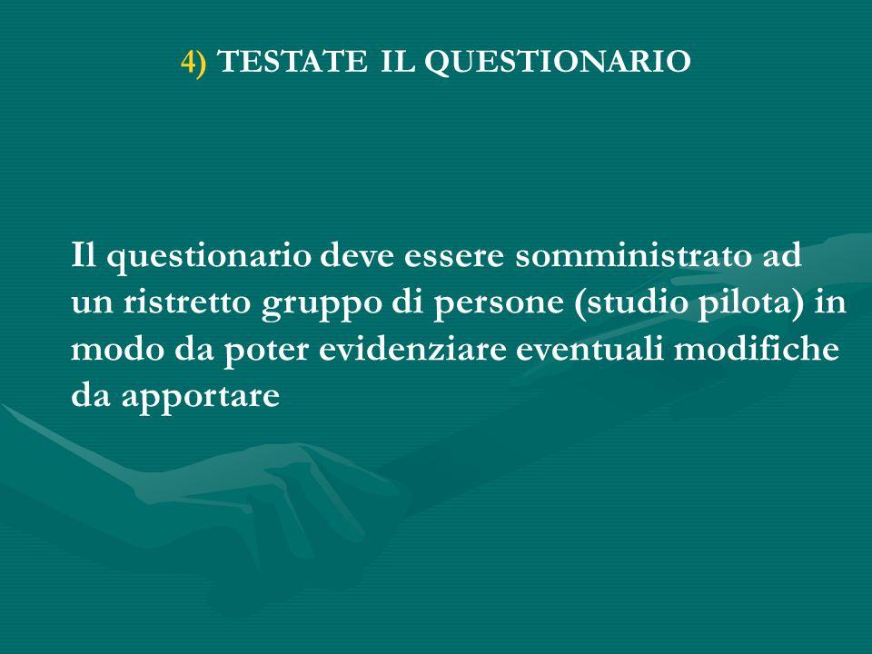 4) TESTATE IL QUESTIONARIO Il questionario deve essere somministrato ad un ristretto gruppo di persone (studio pilota) in modo da poter evidenziare eventuali modifiche da apportare