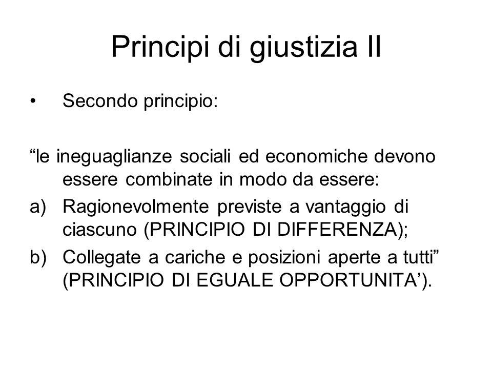 Principi di giustizia II Secondo principio: le ineguaglianze sociali ed economiche devono essere combinate in modo da essere: a)Ragionevolmente previste a vantaggio di ciascuno (PRINCIPIO DI DIFFERENZA); b)Collegate a cariche e posizioni aperte a tutti (PRINCIPIO DI EGUALE OPPORTUNITA').