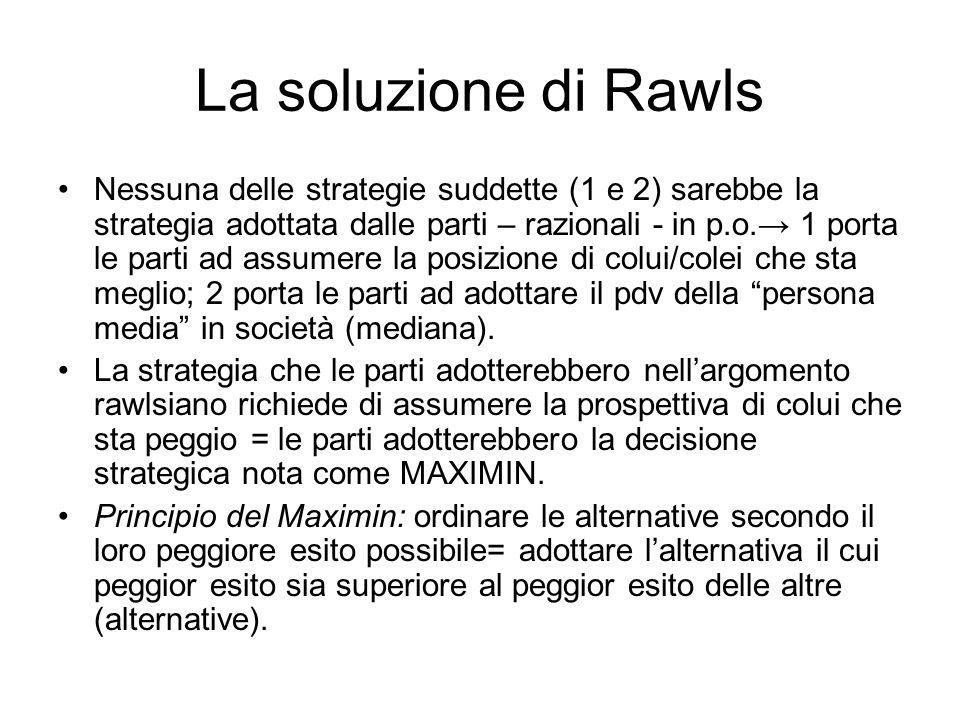 La soluzione di Rawls Nessuna delle strategie suddette (1 e 2) sarebbe la strategia adottata dalle parti – razionali - in p.o.→ 1 porta le parti ad assumere la posizione di colui/colei che sta meglio; 2 porta le parti ad adottare il pdv della persona media in società (mediana).