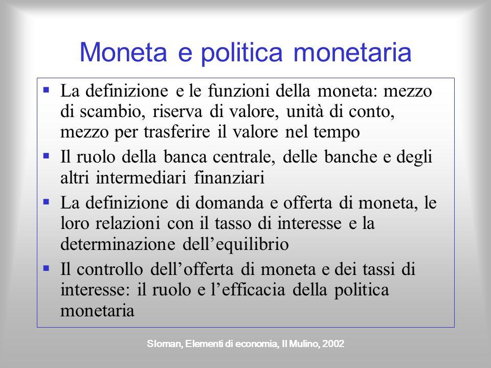 Sloman, Elementi di economia, Il Mulino, 2002 L'offerta di moneta È formata da 1.Base monetaria in senso stretto (circolante) 2.Depositi a vista 3.Depositi vincolati, certificati di deposito, pronti contro termine, titoli obbligazionari a breve termine (2 anni) BASE MONETARIA MONETA IN SENSO AMPIO, M3