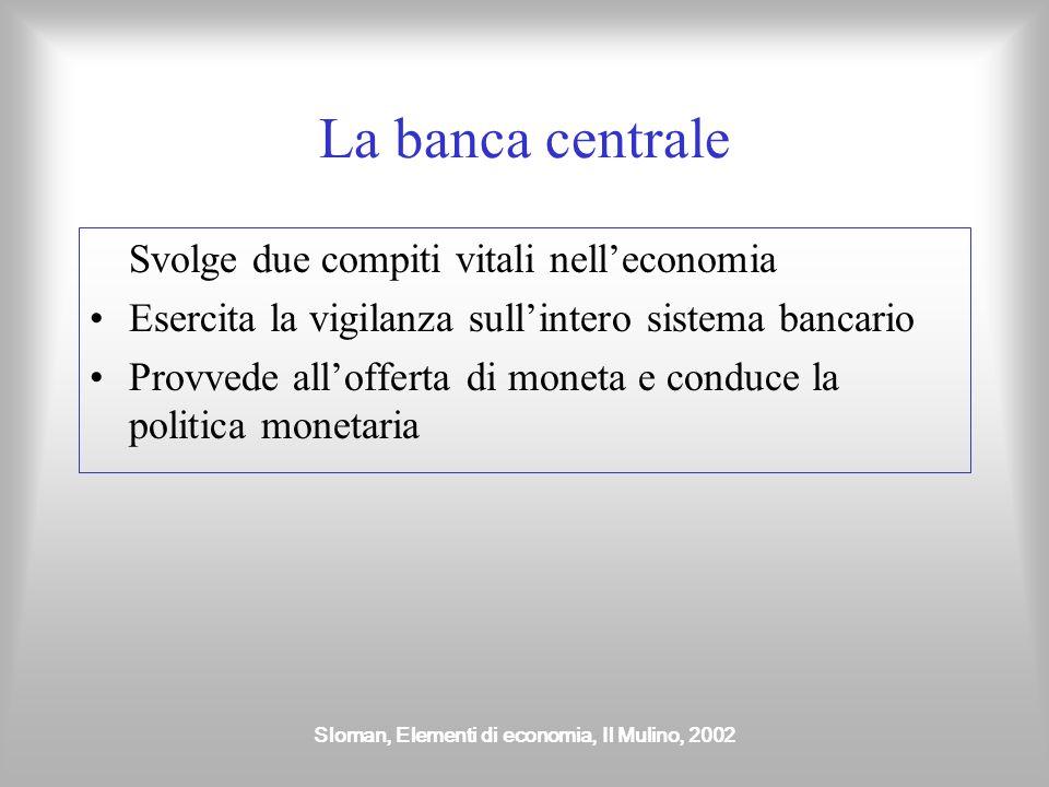 Sloman, Elementi di economia, Il Mulino, 2002 La banca centrale Svolge due compiti vitali nell'economia Esercita la vigilanza sull'intero sistema banc