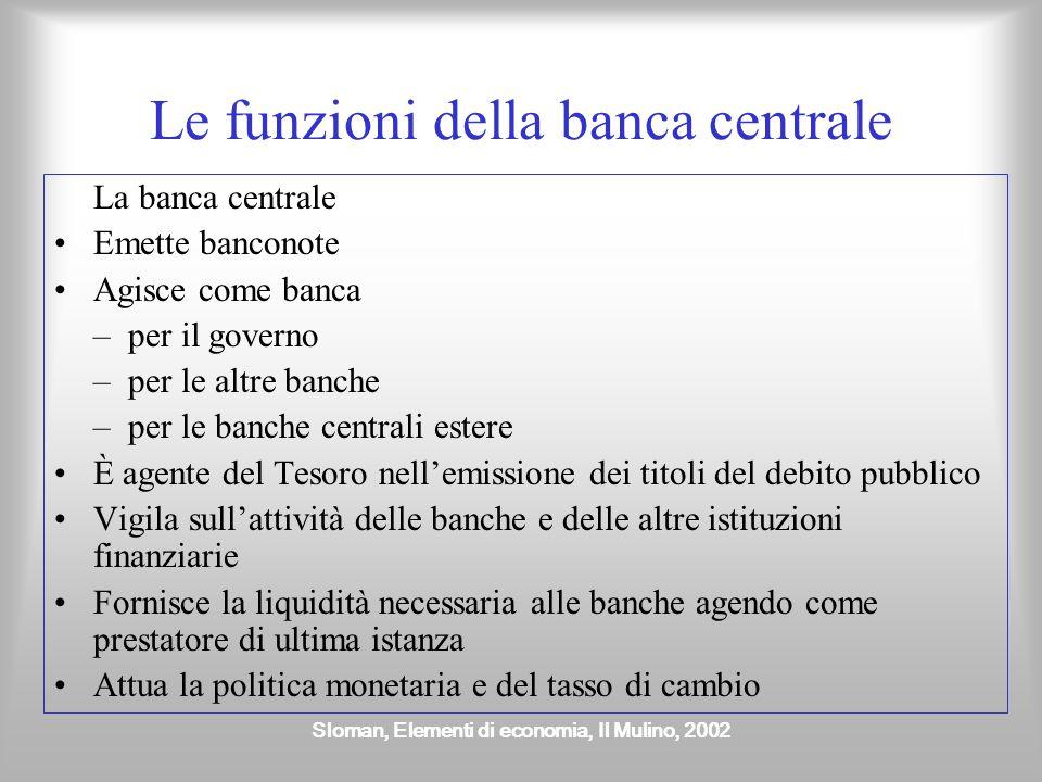 Sloman, Elementi di economia, Il Mulino, 2002 Le funzioni della banca centrale La banca centrale Emette banconote Agisce come banca – per il governo –