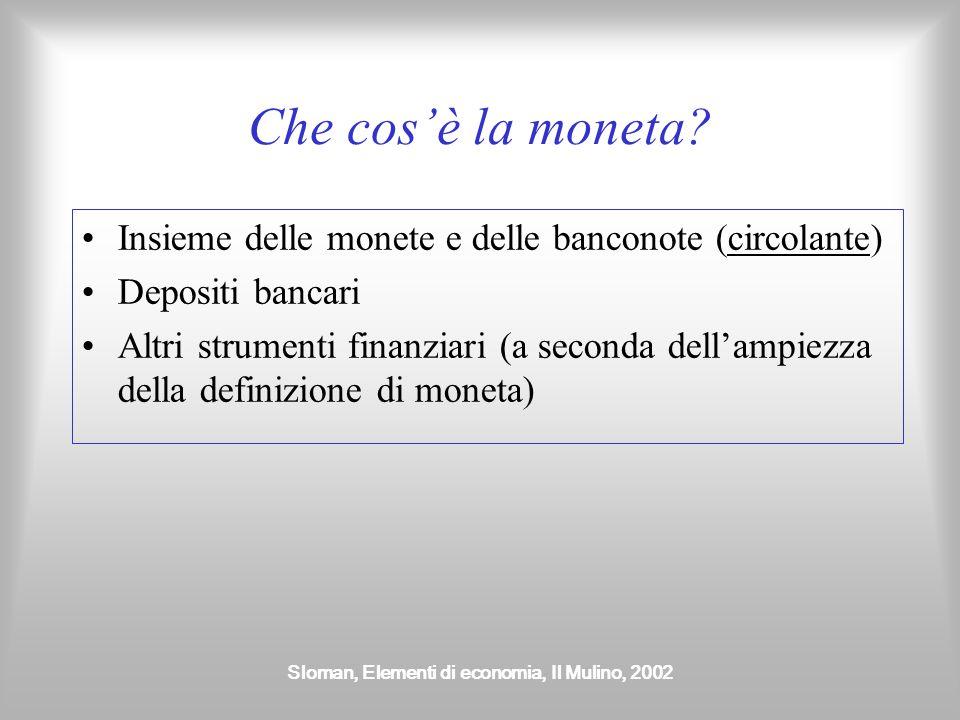 Sloman, Elementi di economia, Il Mulino, 2002 Le funzioni della moneta Mezzo di scambio Riserva di valore Unità di conto Mezzo per trasferire il valore nel tempo