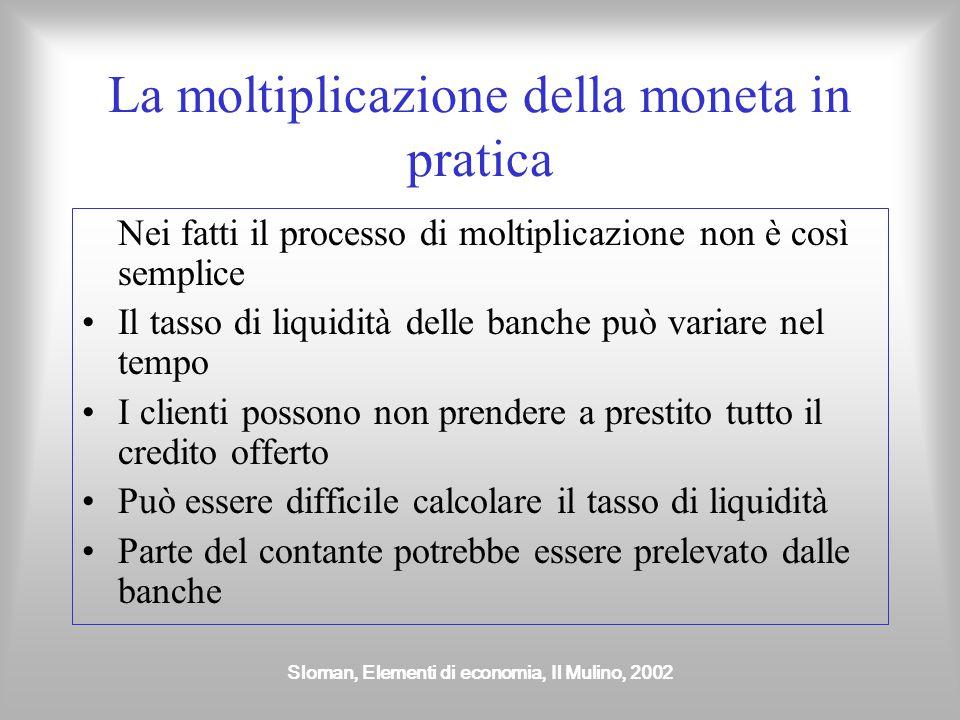 Sloman, Elementi di economia, Il Mulino, 2002 La moltiplicazione della moneta in pratica Nei fatti il processo di moltiplicazione non è così semplice