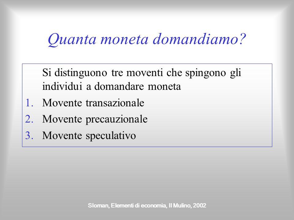 Sloman, Elementi di economia, Il Mulino, 2002 Quanta moneta domandiamo? Si distinguono tre moventi che spingono gli individui a domandare moneta 1.Mov