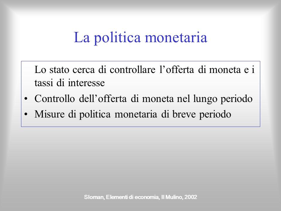 Sloman, Elementi di economia, Il Mulino, 2002 La politica monetaria Lo stato cerca di controllare l'offerta di moneta e i tassi di interesse Controllo