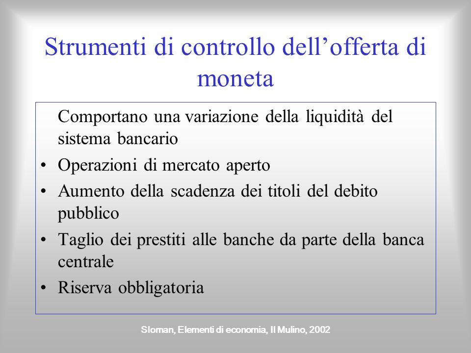 Sloman, Elementi di economia, Il Mulino, 2002 Strumenti di controllo dell'offerta di moneta Comportano una variazione della liquidità del sistema banc